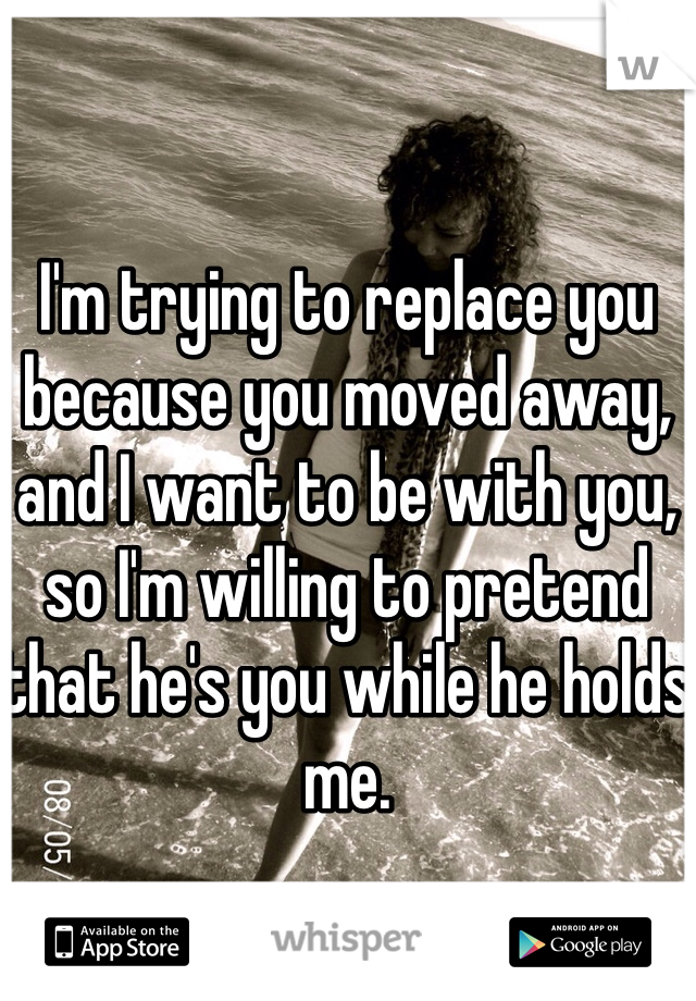 I'm trying to replace you because you moved away, and I want to be with you, so I'm willing to pretend that he's you while he holds me.