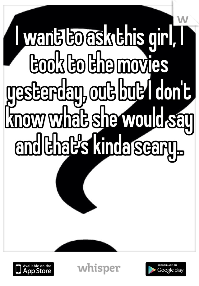 I want to ask this girl, I took to the movies yesterday, out but I don't know what she would say and that's kinda scary..