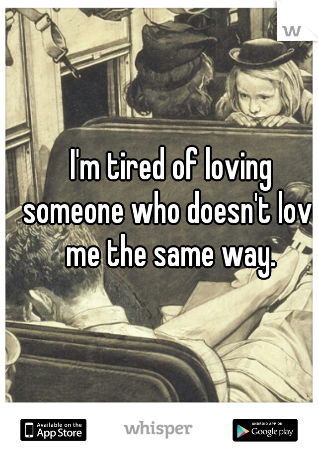 I'm tired of loving someone who doesn't love me the same way.