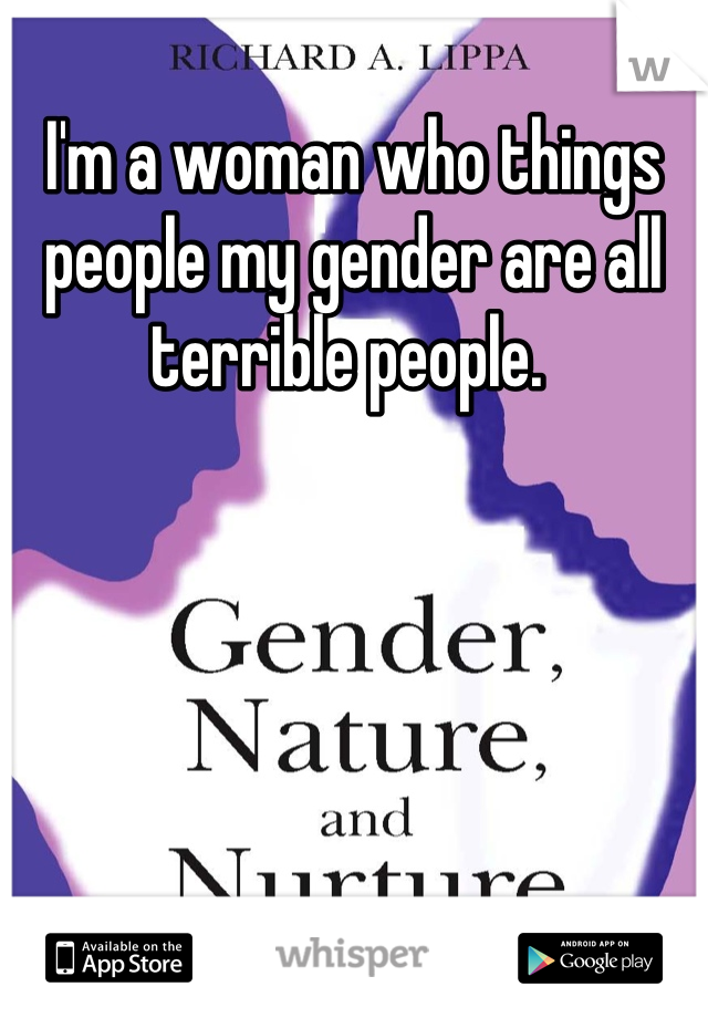 I'm a woman who things people my gender are all terrible people.