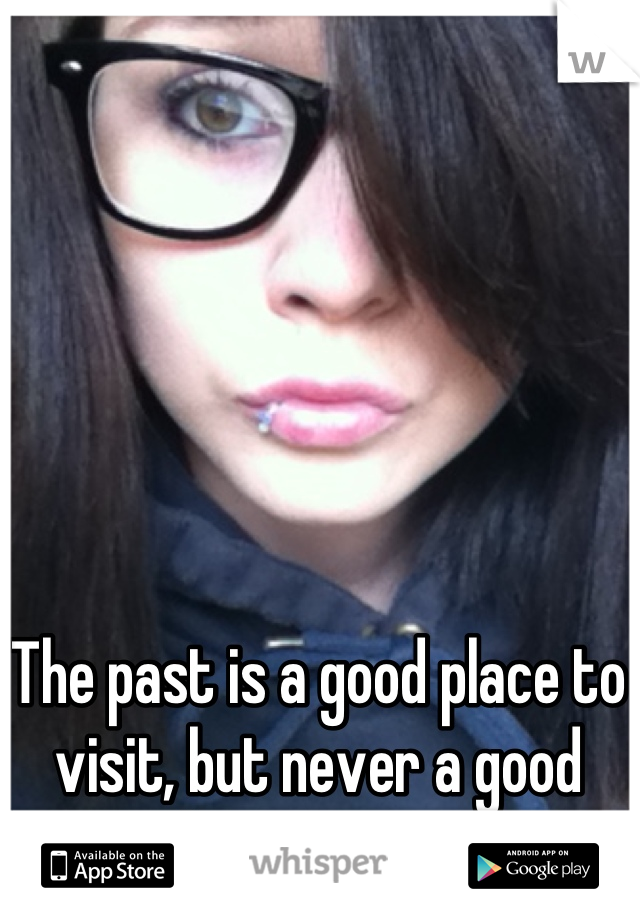 The past is a good place to visit, but never a good place to stay.