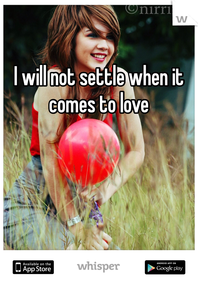 I will not settle when it comes to love