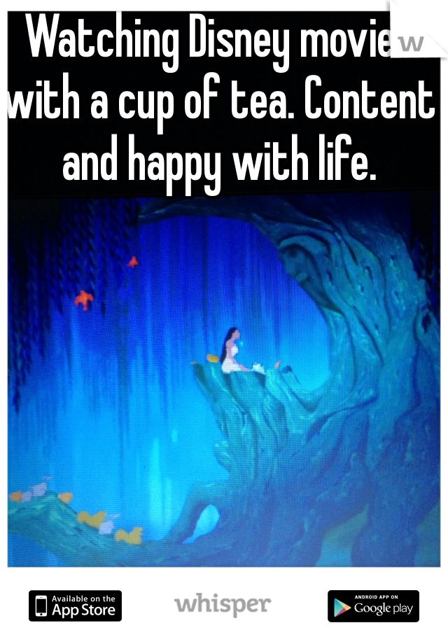 Watching Disney movies with a cup of tea. Content and happy with life.