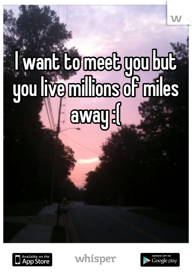 I want to meet you but you live millions of miles away :(