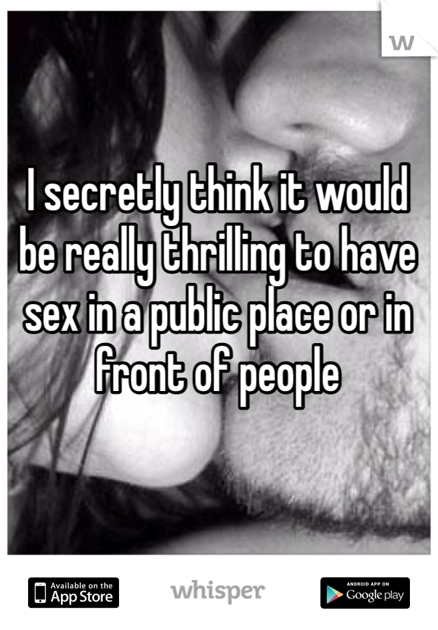 I secretly think it would be really thrilling to have sex in a public place or in front of people