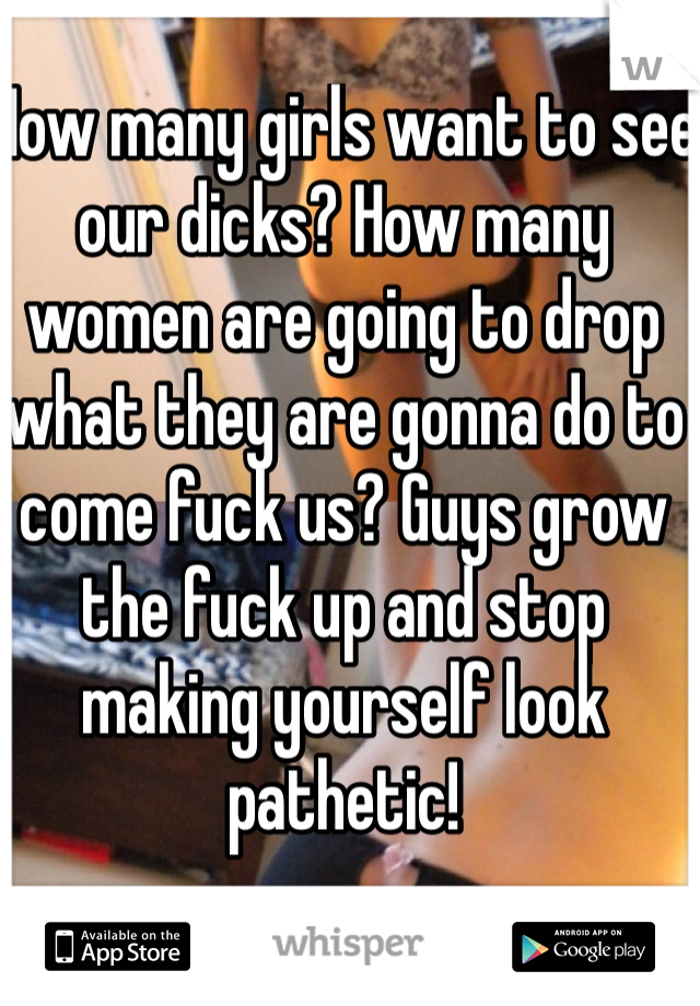 How many girls want to see our dicks? How many women are going to drop what they are gonna do to come fuck us? Guys grow the fuck up and stop making yourself look pathetic!