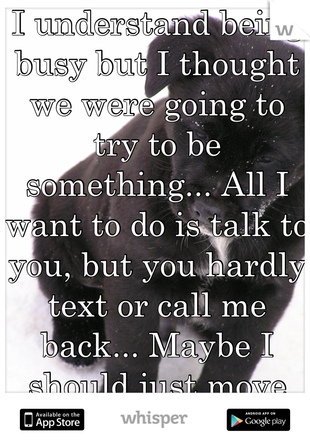 I understand being busy but I thought we were going to try to be something... All I want to do is talk to you, but you hardly text or call me back... Maybe I should just move on...