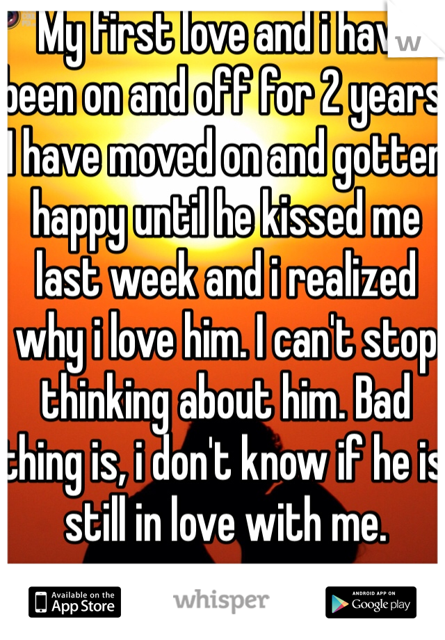 My first love and i have been on and off for 2 years. I have moved on and gotten happy until he kissed me last week and i realized why i love him. I can't stop thinking about him. Bad thing is, i don't know if he is still in love with me.
