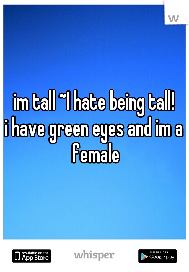 im tall ~I hate being tall! i have green eyes and im a female