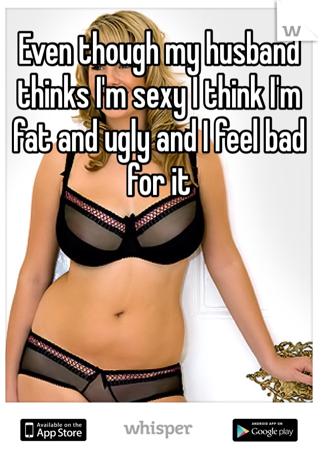 Even though my husband thinks I'm sexy I think I'm fat and ugly and I feel bad for it