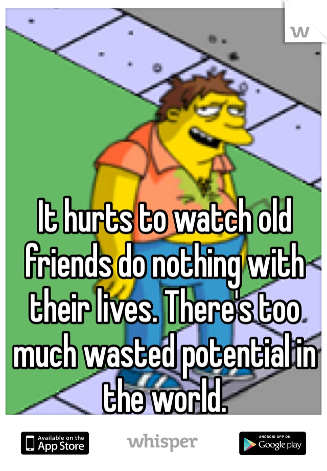 It hurts to watch old friends do nothing with their lives. There's too much wasted potential in the world.