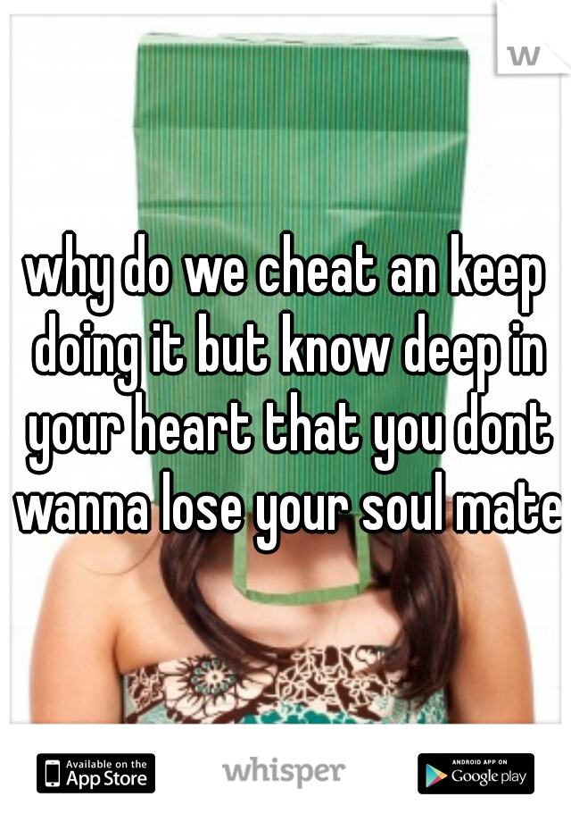 why do we cheat an keep doing it but know deep in your heart that you dont wanna lose your soul mate