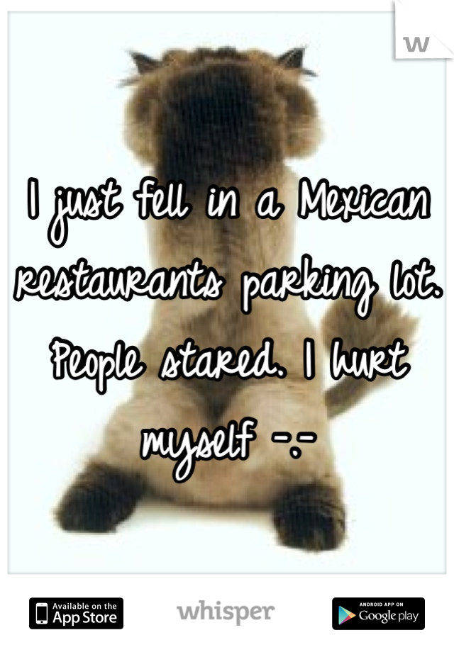 I just fell in a Mexican restaurants parking lot. People stared. I hurt myself -.-