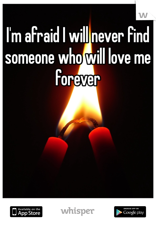 I'm afraid I will never find someone who will love me forever