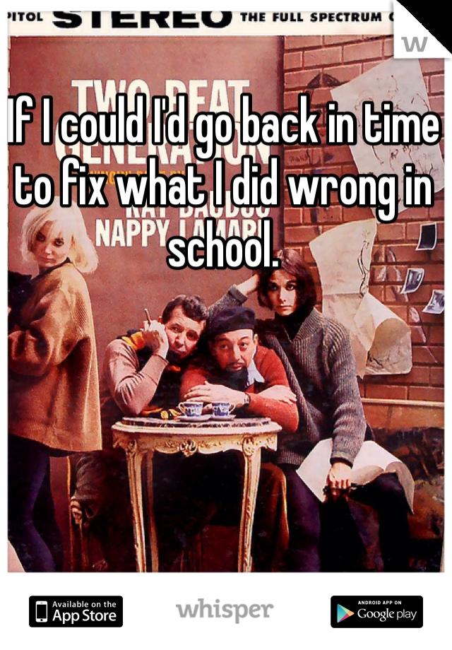 If I could I'd go back in time to fix what I did wrong in school.