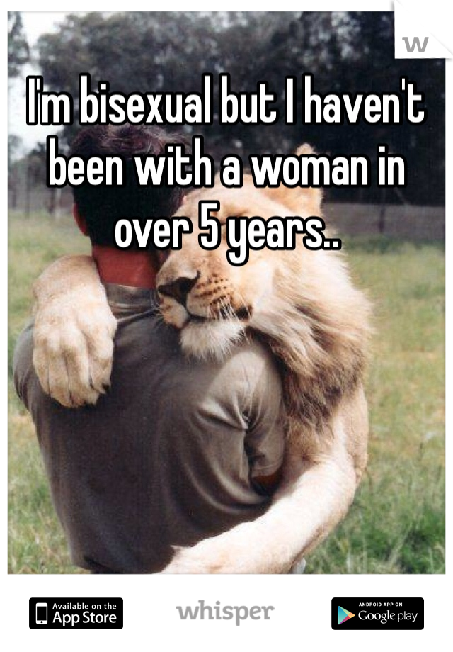 I'm bisexual but I haven't been with a woman in over 5 years..