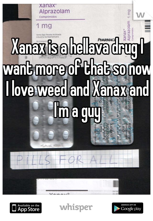 Xanax is a hellava drug I want more of that so now I love weed and Xanax and I'm a guy