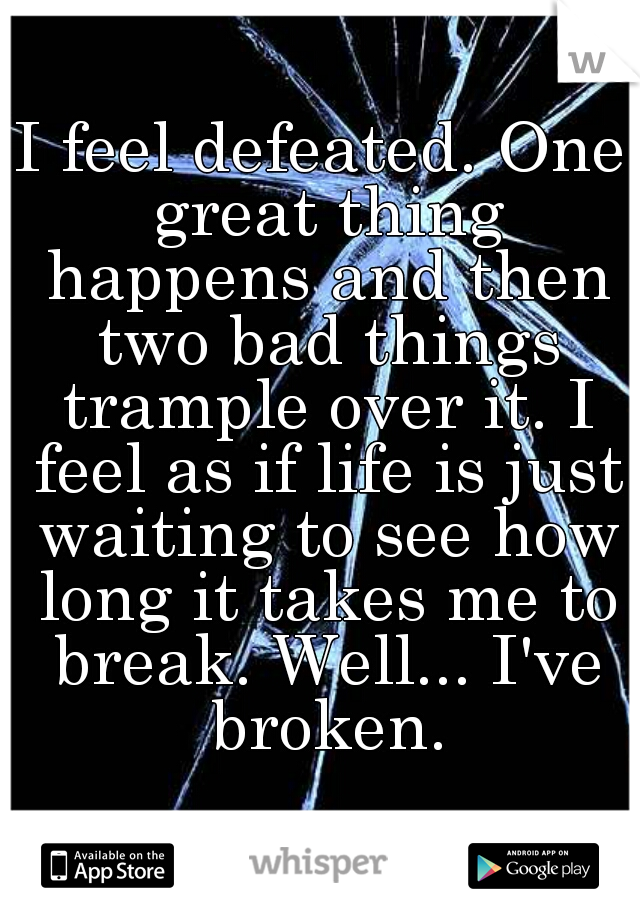I feel defeated. One great thing happens and then two bad things trample over it. I feel as if life is just waiting to see how long it takes me to break. Well... I've broken.