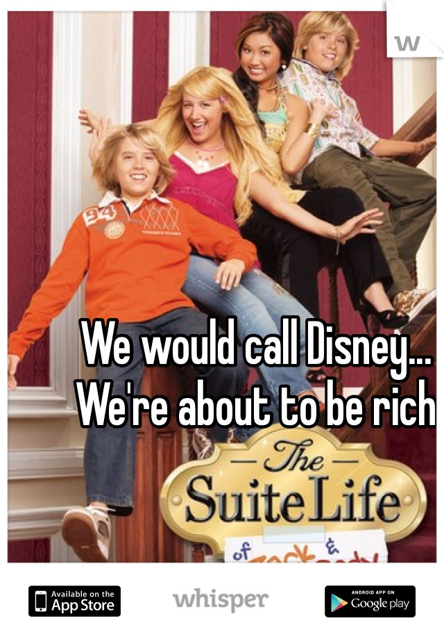 We would call Disney... We're about to be rich