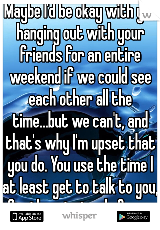 Maybe I'd be okay with you hanging out with your friends for an entire weekend if we could see each other all the time...but we can't, and that's why I'm upset that you do. You use the time I at least get to talk to you, for them instead of me...