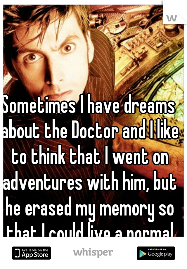 Sometimes I have dreams about the Doctor and I like to think that I went on adventures with him, but he erased my memory so that I could live a normal life