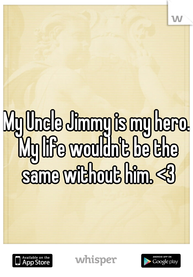 My Uncle Jimmy is my hero. My life wouldn't be the same without him. <3