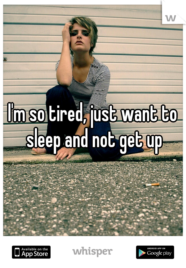 I'm so tired, just want to sleep and not get up