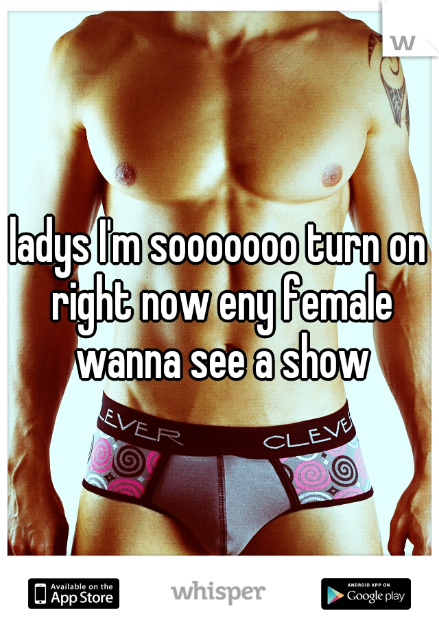 ladys I'm sooooooo turn on right now eny female wanna see a show