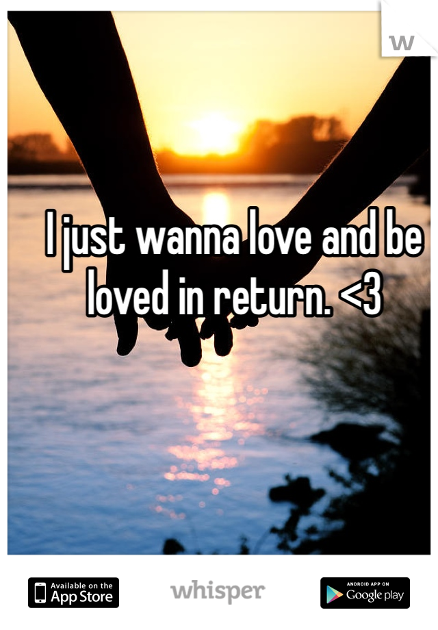 I just wanna love and be loved in return. <3