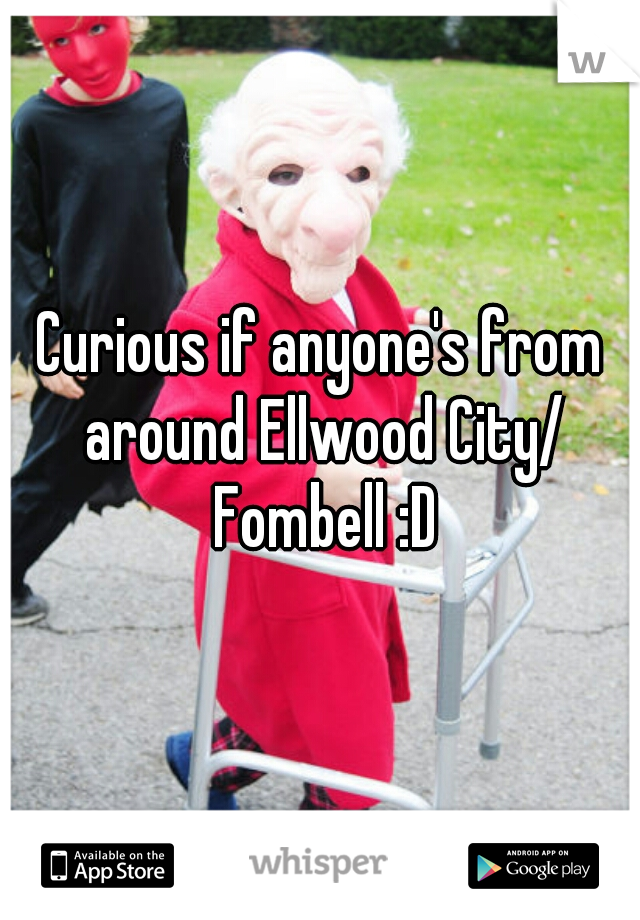 Curious if anyone's from around Ellwood City/ Fombell :D