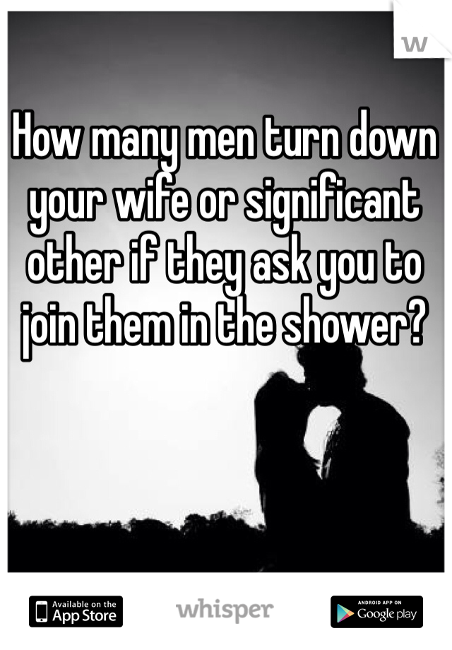 How many men turn down your wife or significant other if they ask you to join them in the shower?