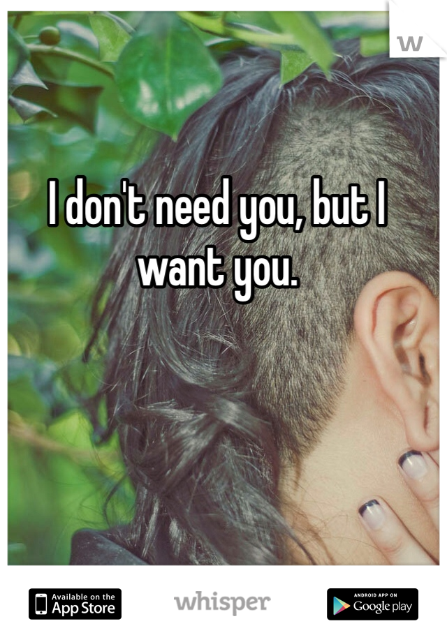 I don't need you, but I want you.