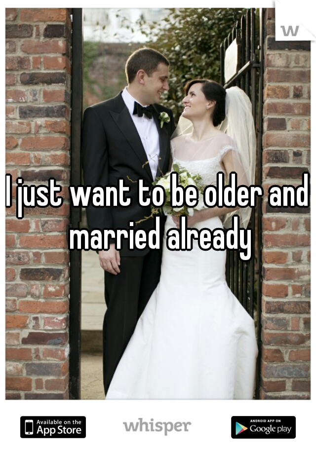 I just want to be older and married already