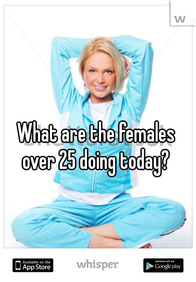 What are the females over 25 doing today?