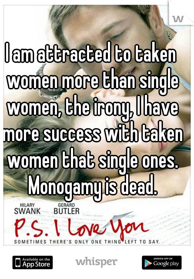 I am attracted to taken women more than single women, the irony, I have more success with taken women that single ones. Monogamy is dead.