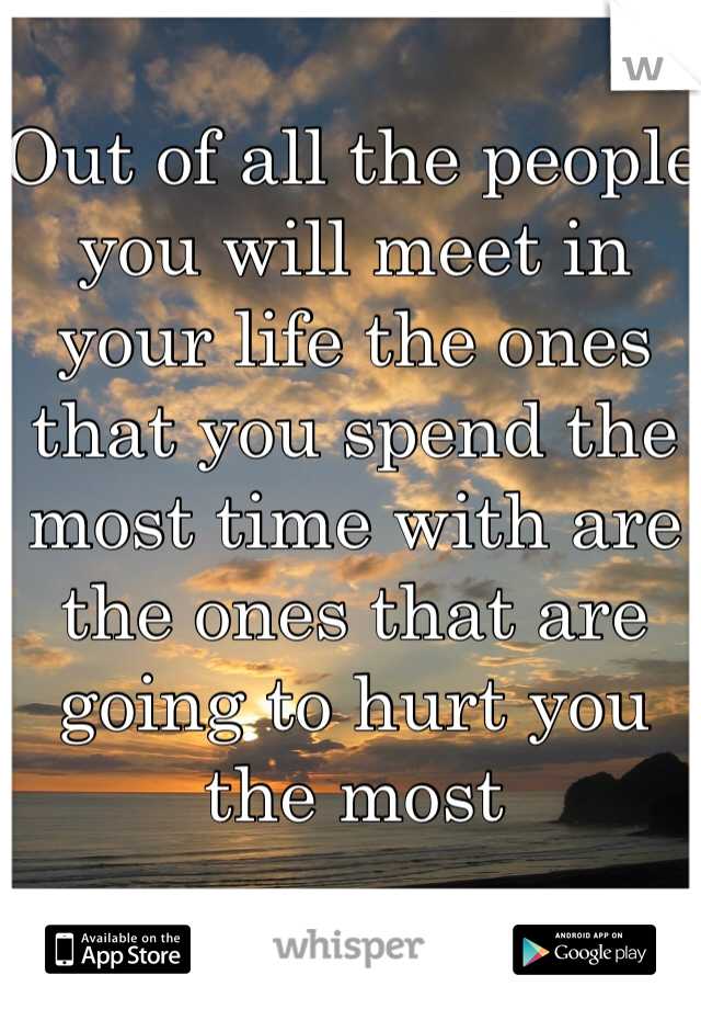 Out of all the people you will meet in your life the ones that you spend the most time with are the ones that are going to hurt you the most