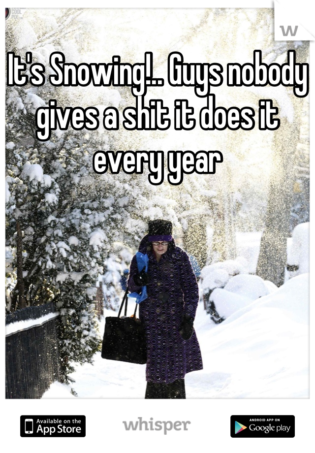 It's Snowing!.. Guys nobody gives a shit it does it every year