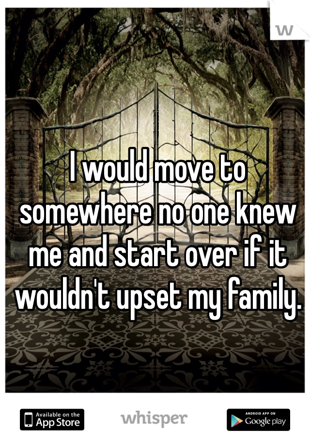 I would move to somewhere no one knew me and start over if it wouldn't upset my family.