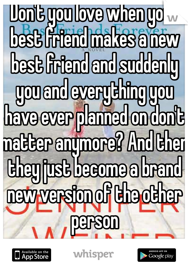 Don't you love when your best friend makes a new best friend and suddenly you and everything you have ever planned on don't matter anymore? And then they just become a brand new version of the other person