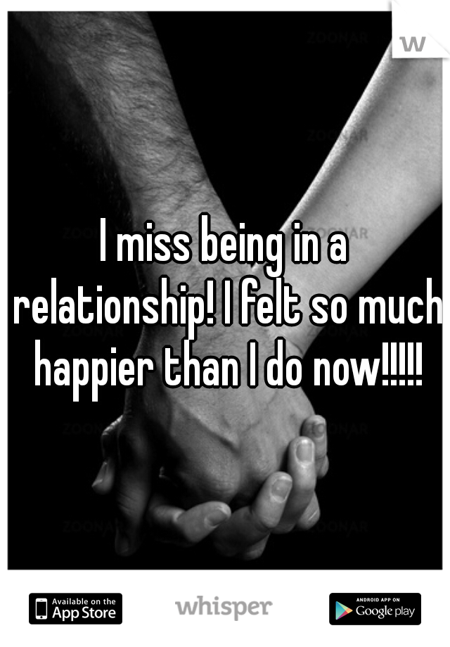 I miss being in a relationship! I felt so much happier than I do now!!!!!