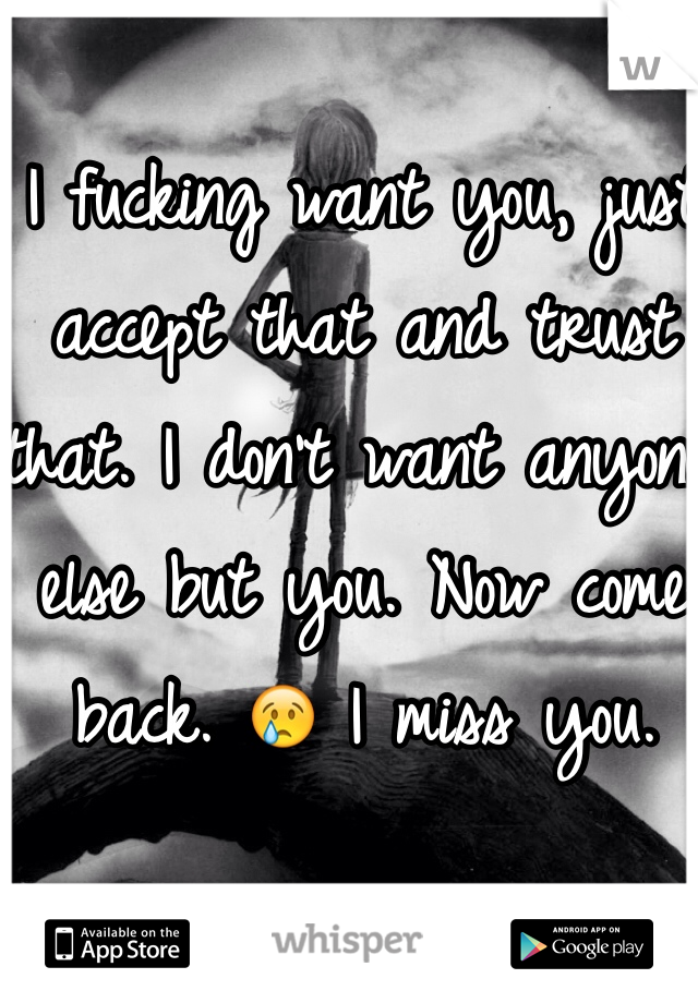 I fucking want you, just accept that and trust that. I don't want anyone else but you. Now come back. 😢 I miss you.