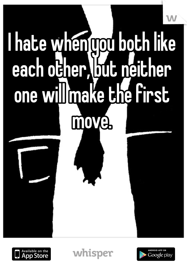 I hate when you both like each other, but neither one will make the first move.