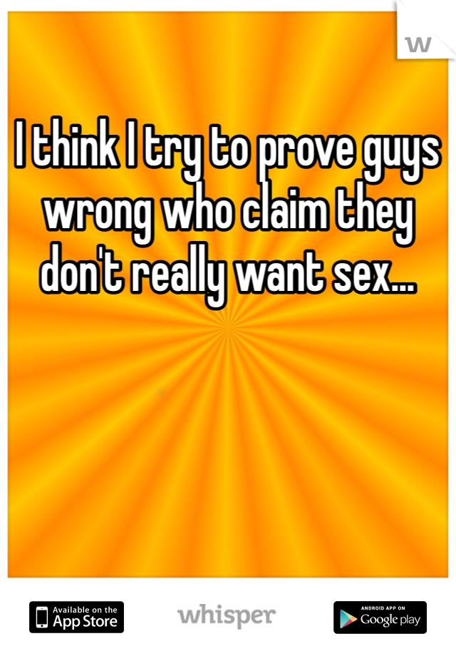I think I try to prove guys wrong who claim they don't really want sex...