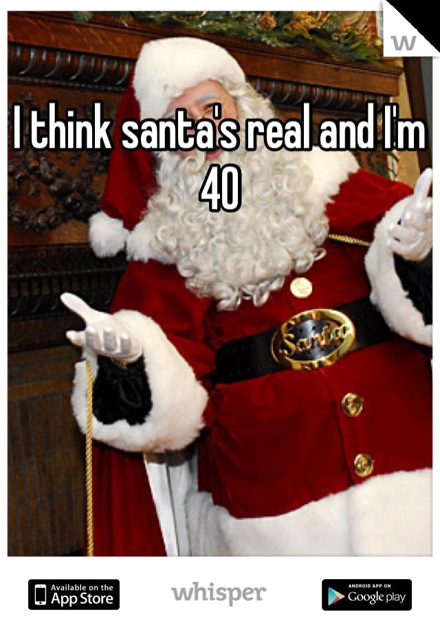 I think santa's real and I'm 40