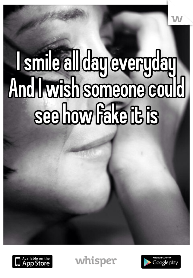 I smile all day everyday  And I wish someone could see how fake it is
