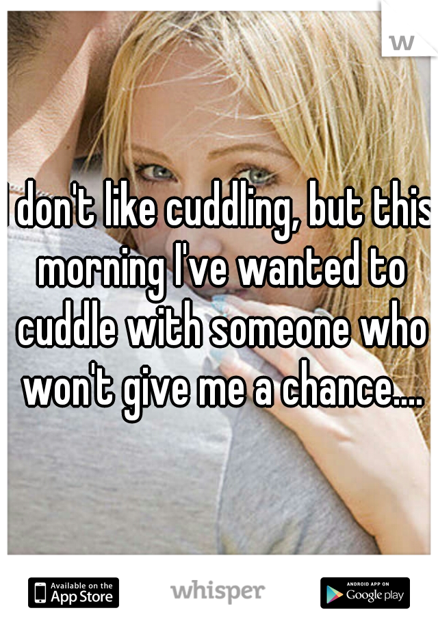 I don't like cuddling, but this morning I've wanted to cuddle with someone who won't give me a chance....