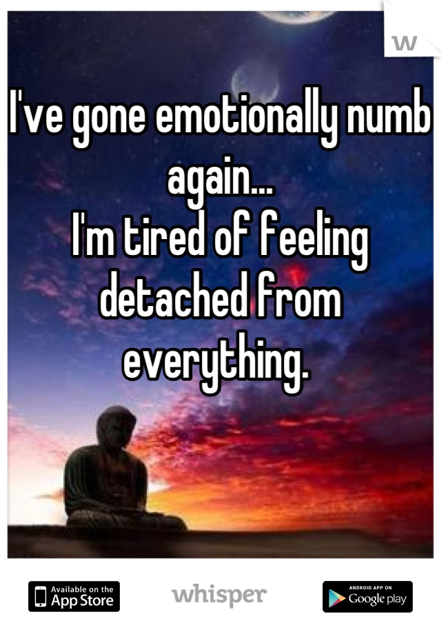I've gone emotionally numb again... I'm tired of feeling detached from everything.