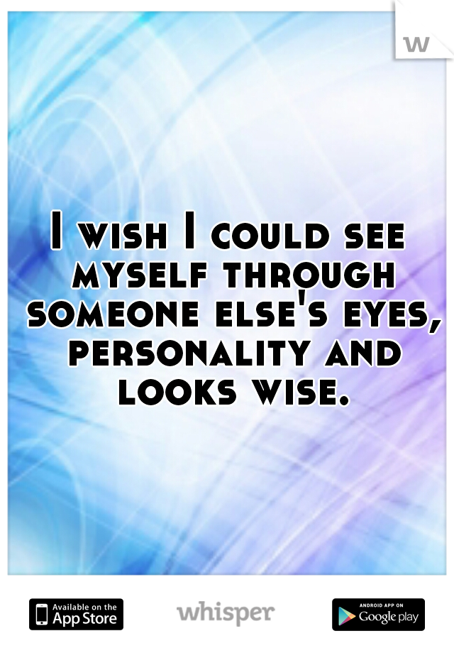 I wish I could see myself through someone else's eyes, personality and looks wise.