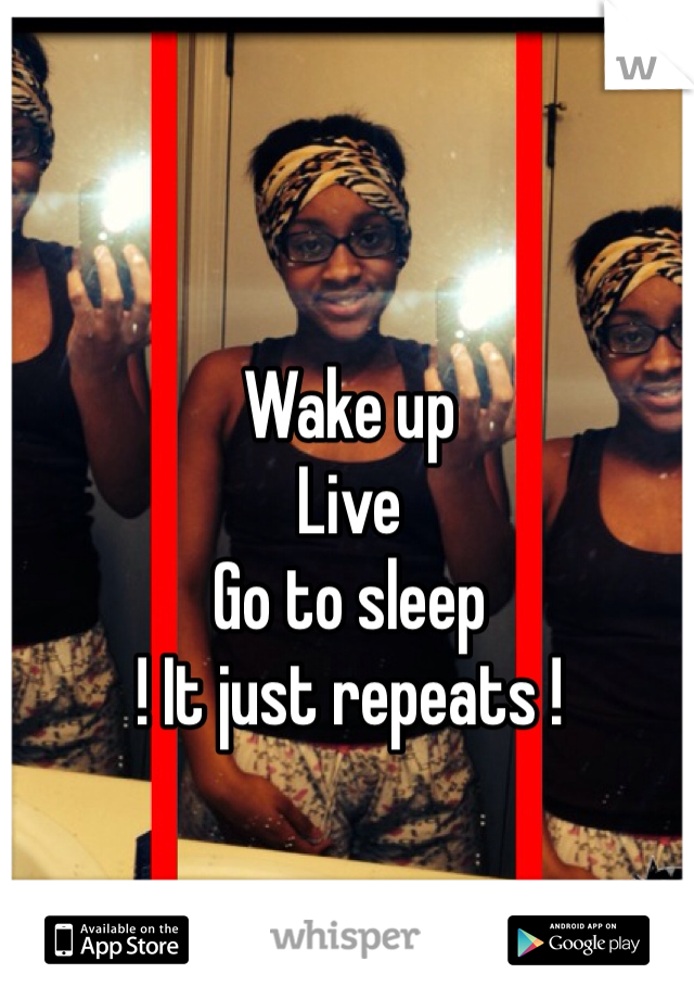 Wake up  Live Go to sleep ! It just repeats !