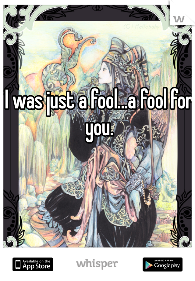 I was just a fool...a fool for you.